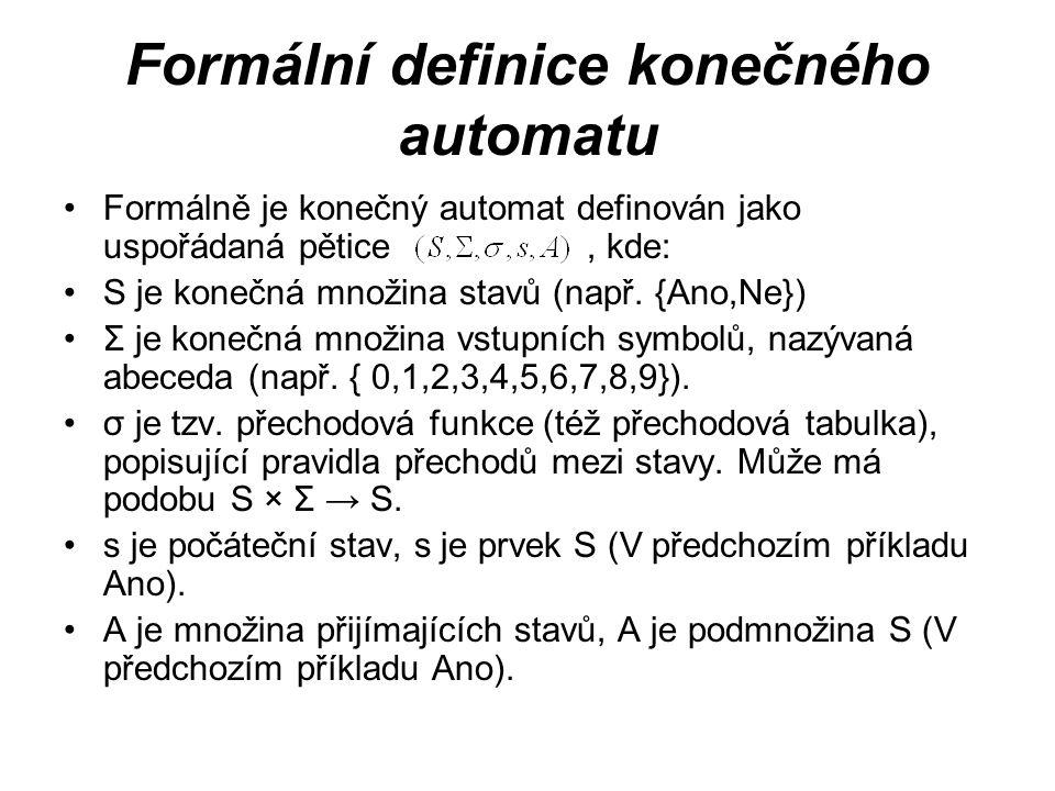 Formální definice konečného automatu Formálně je konečný automat definován jako uspořádaná pětice, kde: S je konečná množina stavů (např. {Ano,Ne}) Σ