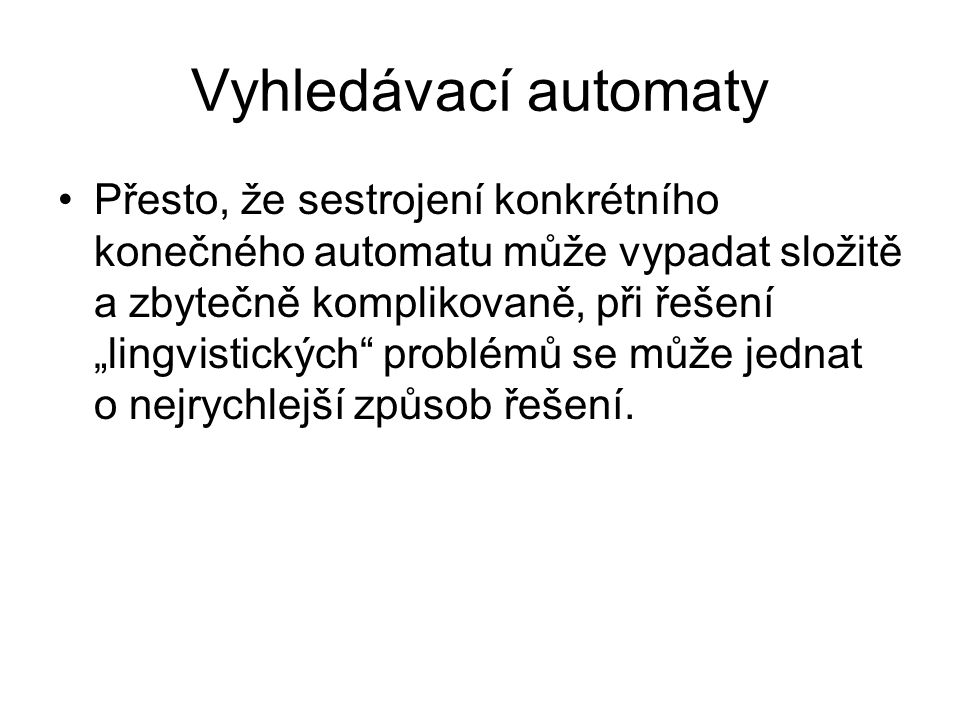 """Vyhledávací automaty Přesto, že sestrojení konkrétního konečného automatu může vypadat složitě a zbytečně komplikovaně, při řešení """"lingvistických"""" pr"""