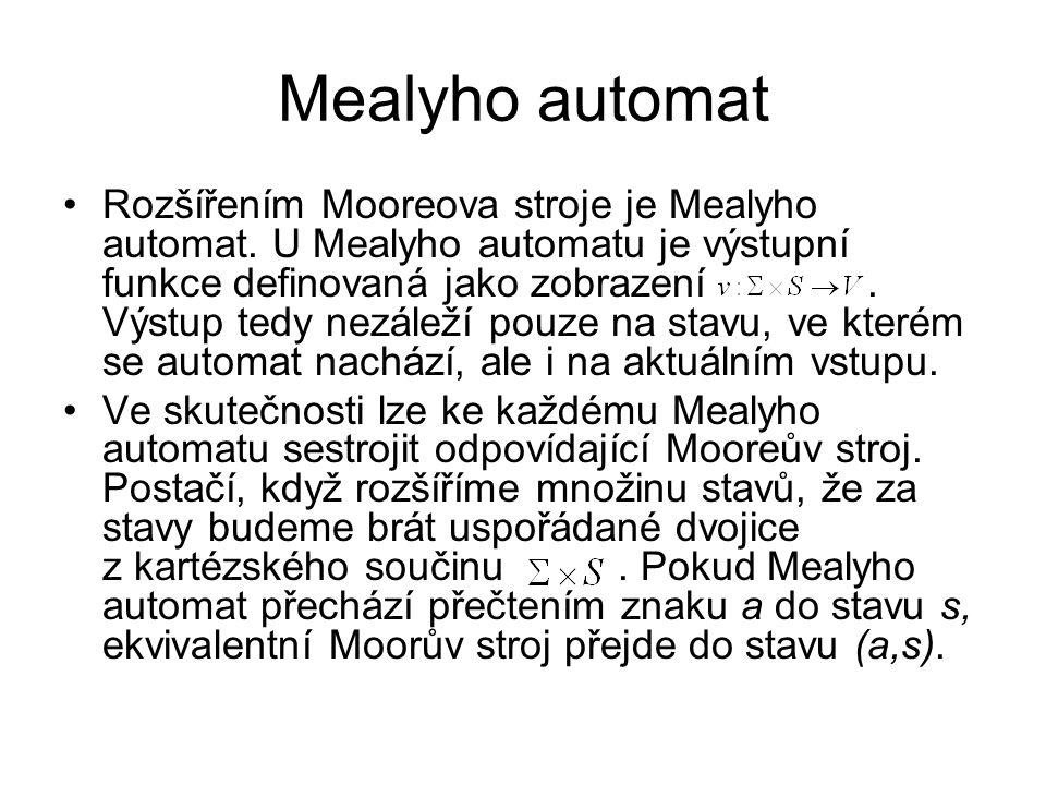 Mealyho automat Rozšířením Mooreova stroje je Mealyho automat. U Mealyho automatu je výstupní funkce definovaná jako zobrazení. Výstup tedy nezáleží p