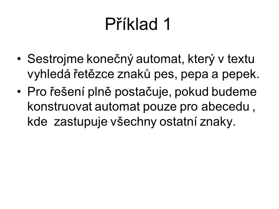 Příklad 1 Sestrojme konečný automat, který v textu vyhledá řetězce znaků pes, pepa a pepek. Pro řešení plně postačuje, pokud budeme konstruovat automa