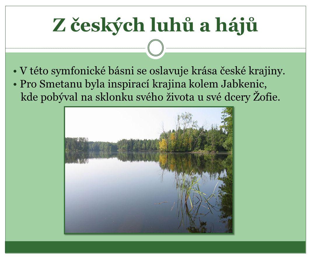 Z českých luhů a hájů V této symfonické básni se oslavuje krása české krajiny. Pro Smetanu byla inspirací krajina kolem Jabkenic, kde pobýval na sklon