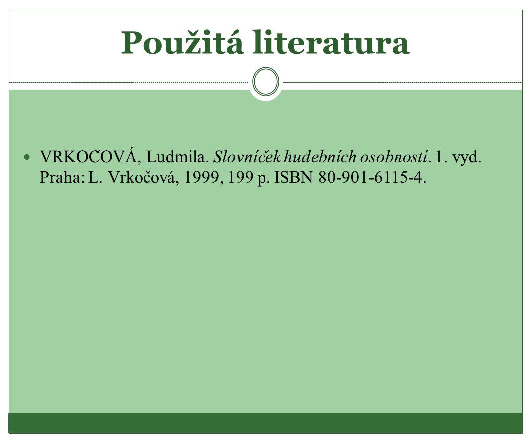 Použitá literatura VRKOC ̌ OVA, Ludmila. Slovnic ̌ ek hudebnich osobnosti. 1. vyd. Praha: L. Vrkoc ̌ ova, 1999, 199 p. ISBN 80-901-6115-4.