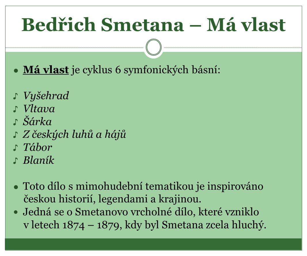 Bedřich Smetana – Má vlast ● Má vlast je cyklus 6 symfonických básní: ♪ Vyšehrad ♪ Vltava ♪ Šárka ♪ Z českých luhů a hájů ♪ Tábor ♪ Blaník ● Toto dílo
