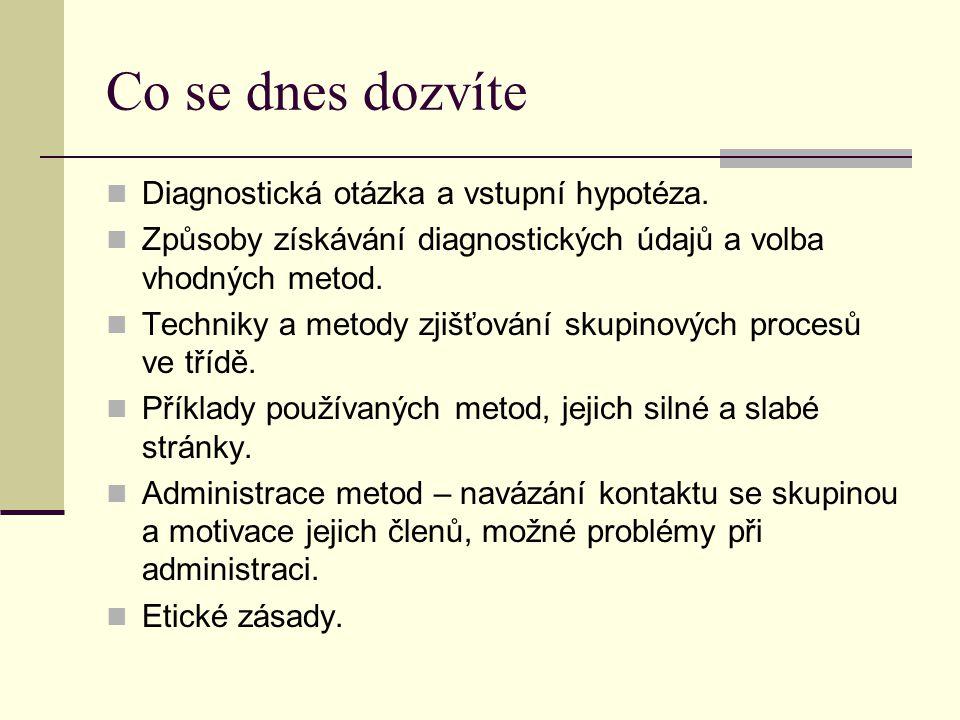 Co se dnes dozvíte Diagnostická otázka a vstupní hypotéza. Způsoby získávání diagnostických údajů a volba vhodných metod. Techniky a metody zjišťování