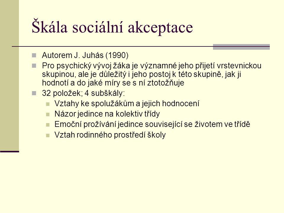 Škála sociální akceptace Autorem J. Juhás (1990) Pro psychický vývoj žáka je významné jeho přijetí vrstevnickou skupinou, ale je důležitý i jeho posto