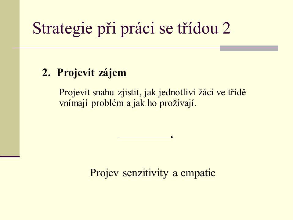 Strategie při práci se třídou 2 2.Projevit zájem Projevit snahu zjistit, jak jednotliví žáci ve třídě vnímají problém a jak ho prožívají. Projev senzi