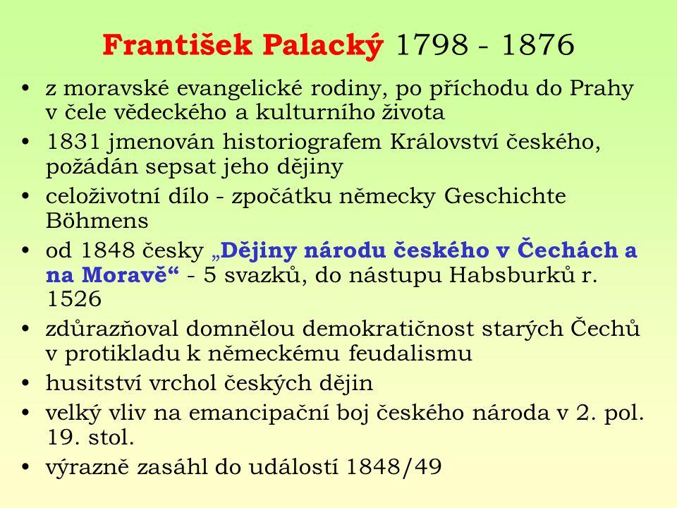 František Palacký 1798 - 1876 z moravské evangelické rodiny, po příchodu do Prahy v čele vědeckého a kulturního života 1831 jmenován historiografem Kr