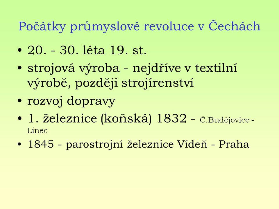 Počátky průmyslové revoluce v Čechách 20. - 30. léta 19. st. strojová výroba - nejdříve v textilní výrobě, později strojírenství rozvoj dopravy 1. žel