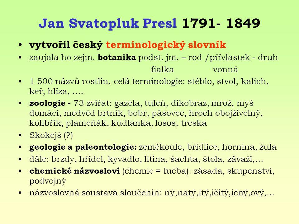 Jan Svatopluk Presl 1791- 1849 vytvořil český terminologický slovník zaujala ho zejm. botanika podst. jm. – rod /přívlastek - druh fialka vonná 1 500