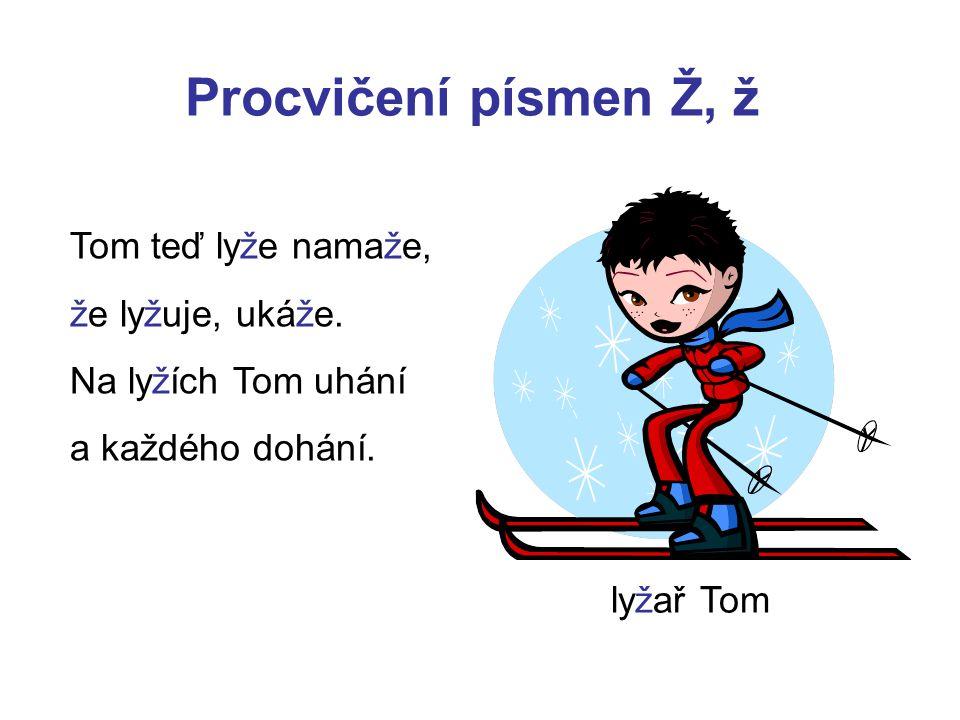 Procvičení písmen Ž, ž Tom teď lyže namaže, že lyžuje, ukáže. Na lyžích Tom uhání a každého dohání. lyžař Tom