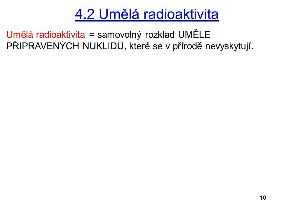10 4.2 Umělá radioaktivita Umělá radioaktivita = samovolný rozklad UMĚLE PŘIPRAVENÝCH NUKLIDŮ, které se v přírodě nevyskytují.