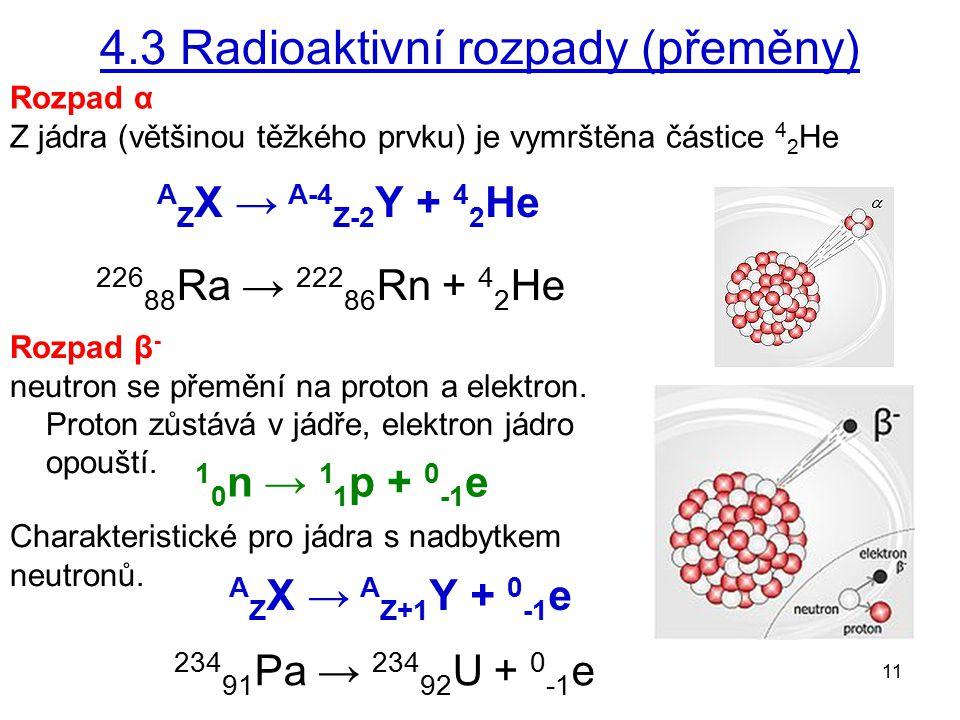 11 4.3 Radioaktivní rozpady (přeměny) Rozpad α Z jádra (většinou těžkého prvku) je vymrštěna částice 4 2 He Rozpad β - neutron se přemění na proton a elektron.