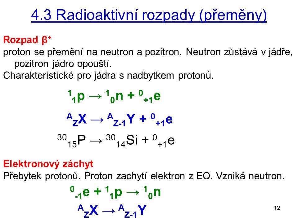 12 Elektronový záchyt Přebytek protonů. Proton zachytí elektron z EO. Vzniká neutron. Rozpad β + proton se přemění na neutron a pozitron. Neutron zůst