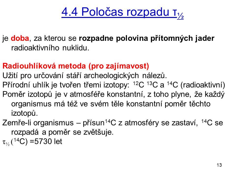 13 4.4 Poločas rozpadu τ ½ je doba, za kterou se rozpadne polovina přítomných jader radioaktivního nuklidu. Radiouhlíková metoda (pro zajímavost) Užit