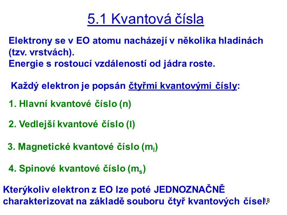 18 5.1 Kvantová čísla Elektrony se v EO atomu nacházejí v několika hladinách (tzv. vrstvách). Energie s rostoucí vzdáleností od jádra roste. Každý ele