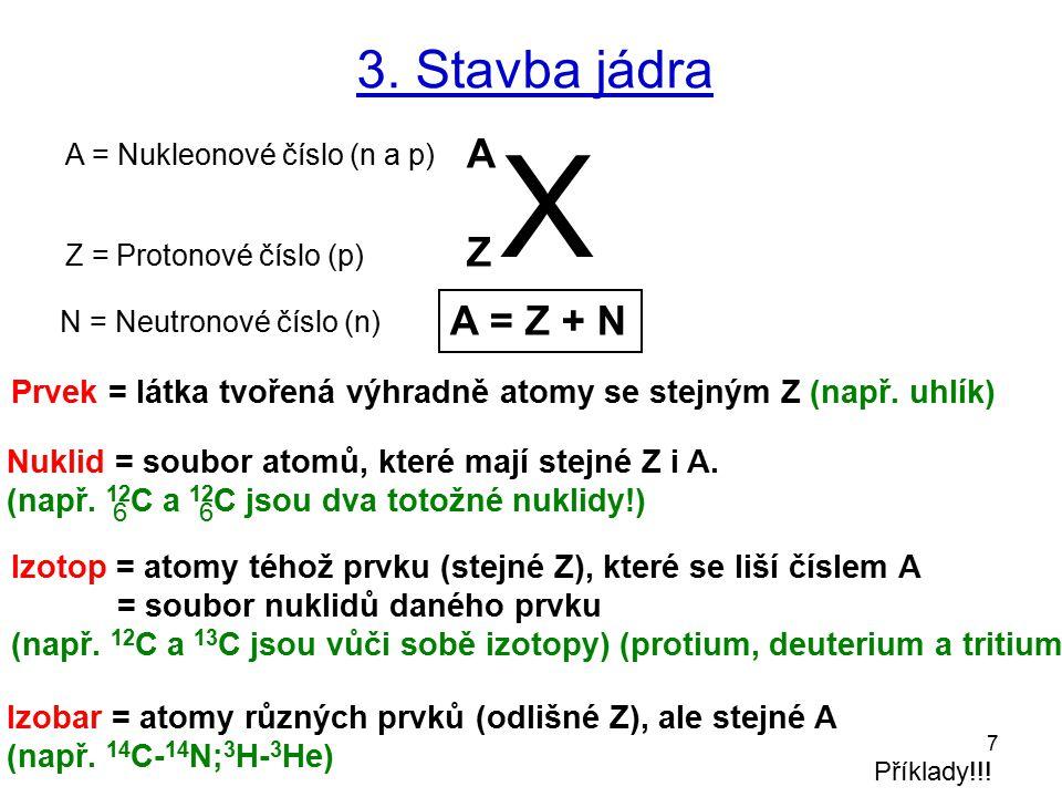 7 3. Stavba jádra X A Z A = Nukleonové číslo (n a p) Z = Protonové číslo (p) N = Neutronové číslo (n) A = Z + N Nuklid = soubor atomů, které mají stej