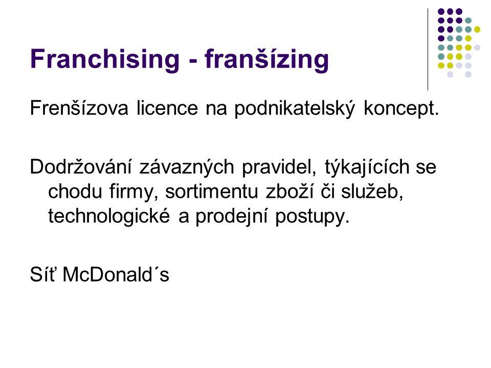 Franchising - franšízing Frenšízova licence na podnikatelský koncept. Dodržování závazných pravidel, týkajících se chodu firmy, sortimentu zboží či sl