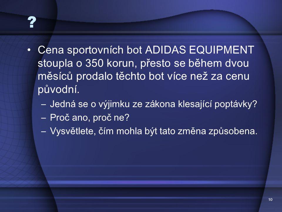 10 ? Cena sportovn í ch bot ADIDAS EQUIPMENT stoupla o 350 korun, přesto se během dvou měs í ců prodalo těchto bot v í ce než za cenu původn í. –Jedn