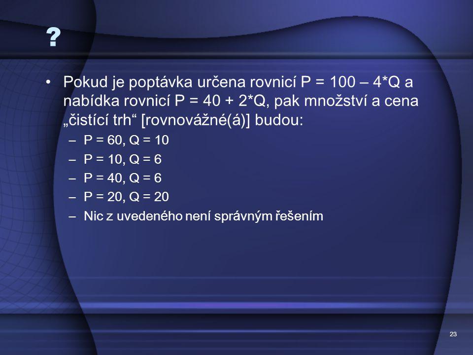 "23 ? Pokud je popt á vka určena rovnic í P = 100 – 4*Q a nab í dka rovnic í P = 40 + 2*Q, pak množstv í a cena "" čist í c í trh "" [rovnov á žn é ( á )"