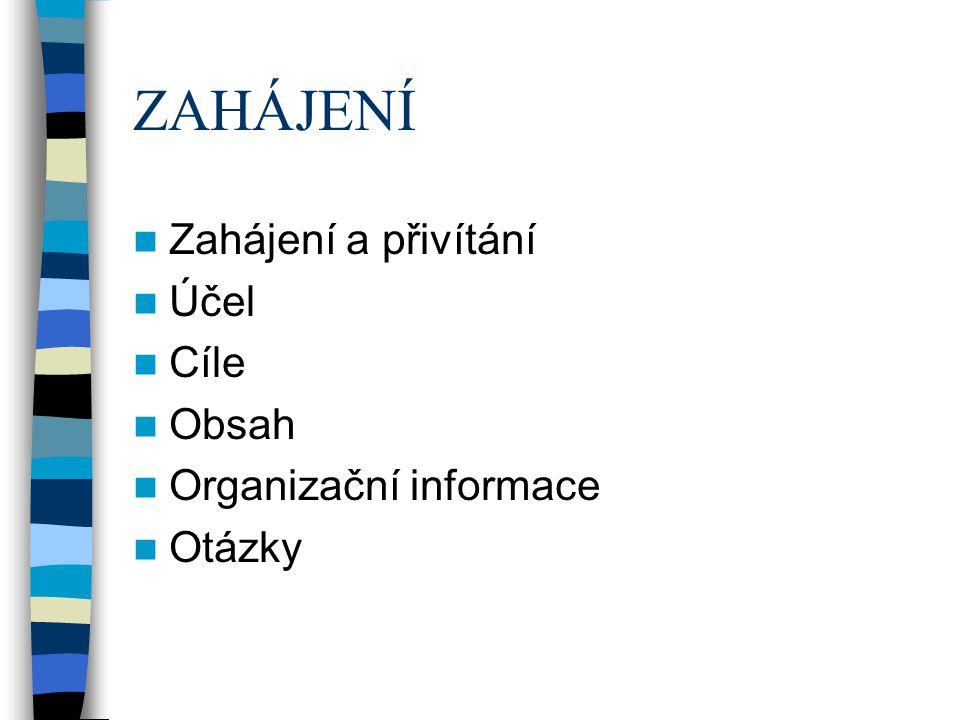 ZAHÁJENÍ Zahájení a přivítání Účel Cíle Obsah Organizační informace Otázky