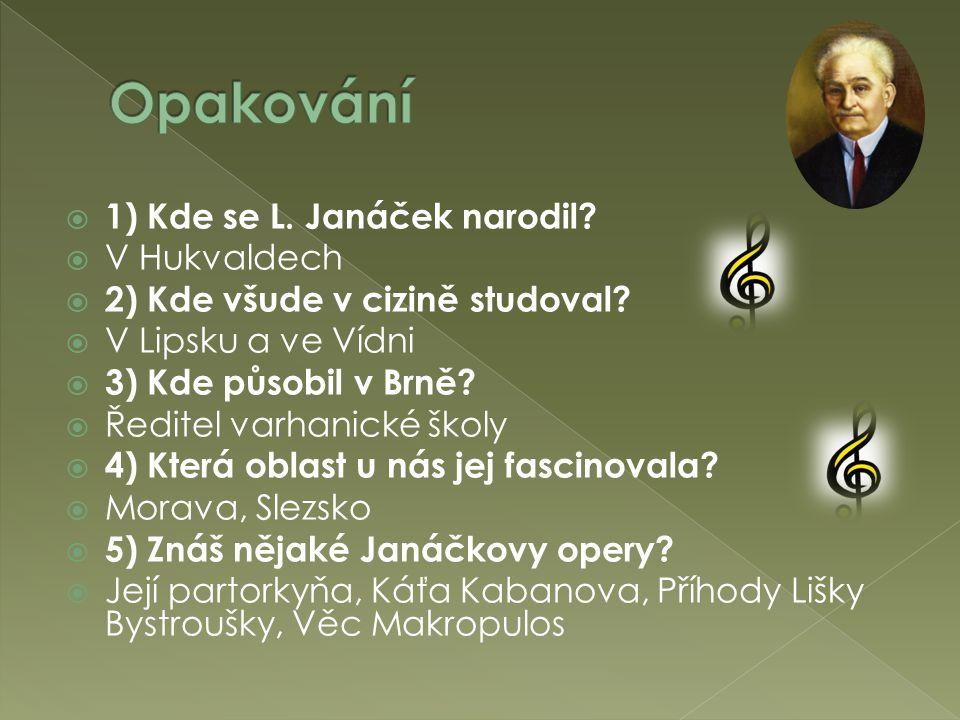  1) Kde se L. Janáček narodil?  V Hukvaldech  2) Kde všude v cizině studoval?  V Lipsku a ve Vídni  3) Kde působil v Brně?  Ředitel varhanické š