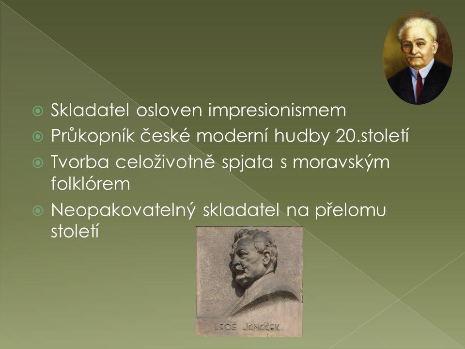  Skladatel osloven impresionismem  Průkopník české moderní hudby 20.století  Tvorba celoživotně spjata s moravským folklórem  Neopakovatelný skladatel na přelomu století