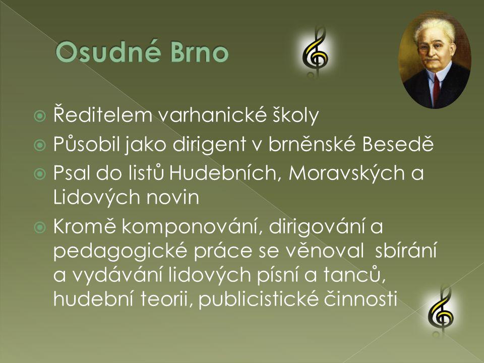  Ředitelem varhanické školy  Působil jako dirigent v brněnské Besedě  Psal do listů Hudebních, Moravských a Lidových novin  Kromě komponování, dirigování a pedagogické práce se věnoval sbírání a vydávání lidových písní a tanců, hudební teorii, publicistické činnosti