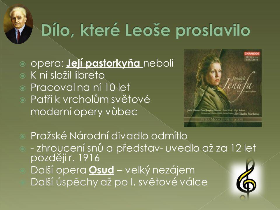  opera: Její pastorkyňa neboli  K ní složil libreto  Pracoval na ní 10 let  Patří k vrcholům světové moderní opery vůbec  Pražské Národní divadlo odmítlo  - zhroucení snů a představ- uvedlo až za 12 let později r.