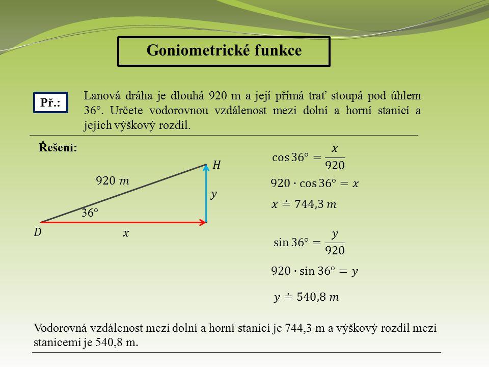 Goniometrické funkce Př.: Řešení: Vodorovná vzdálenost mezi dolní a horní stanicí je 744,3 m a výškový rozdíl mezi stanicemi je 540,8 m.