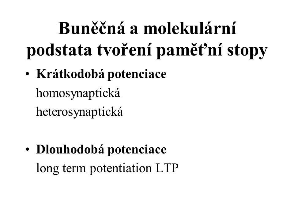 Buněčná a molekulární podstata tvoření paměťní stopy Krátkodobá potenciace homosynaptická heterosynaptická Dlouhodobá potenciace long term potentiation LTP