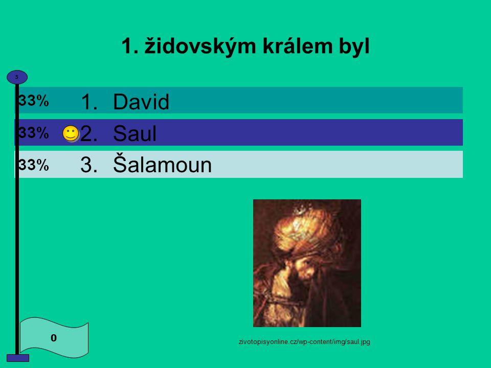 1. židovským králem byl 0 5 1.David 2.Saul 3.Šalamoun zivotopisyonline.cz/wp-content/img/saul.jpg