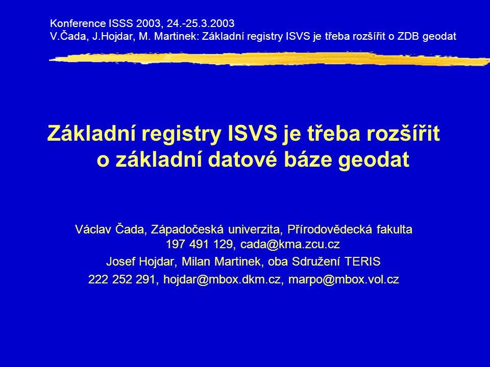 Základní registry ISVS je třeba rozšířit o základní datové báze geodat Václav Čada, Západočeská univerzita, Přírodovědecká fakulta 197 491 129, cada@kma.zcu.cz Josef Hojdar, Milan Martinek, oba Sdružení TERIS 222 252 291, hojdar@mbox.dkm.cz, marpo@mbox.vol.cz Konference ISSS 2003, 24.-25.3.2003 V.Čada, J.Hojdar, M.