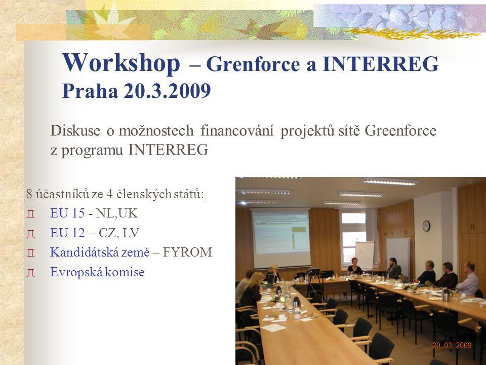 Diskuse o možnostech financování projektů sítě Greenforce z programu INTERREG 8 účastníků ze 4 členských států: ` EU 15 - NL,UK ` EU 12 – CZ, LV ` Kandidátská země – FYROM ` Evropská komise Workshop – Grenforce a INTERREG Praha 20.3.2009