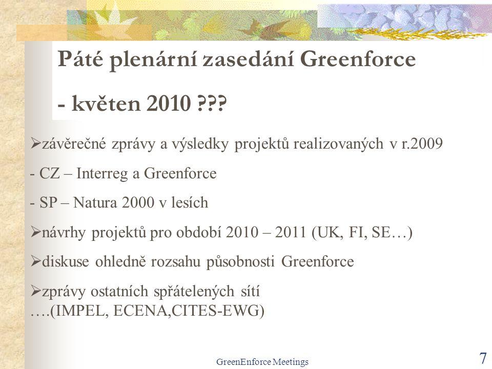GreenEnforce Meetings 7  závěrečné zprávy a výsledky projektů realizovaných v r.2009 - CZ – Interreg a Greenforce - SP – Natura 2000 v lesích  návrhy projektů pro období 2010 – 2011 (UK, FI, SE…)  diskuse ohledně rozsahu působnosti Greenforce  zprávy ostatních spřátelených sítí ….(IMPEL, ECENA,CITES-EWG) Páté plenární zasedání Greenforce - květen 2010
