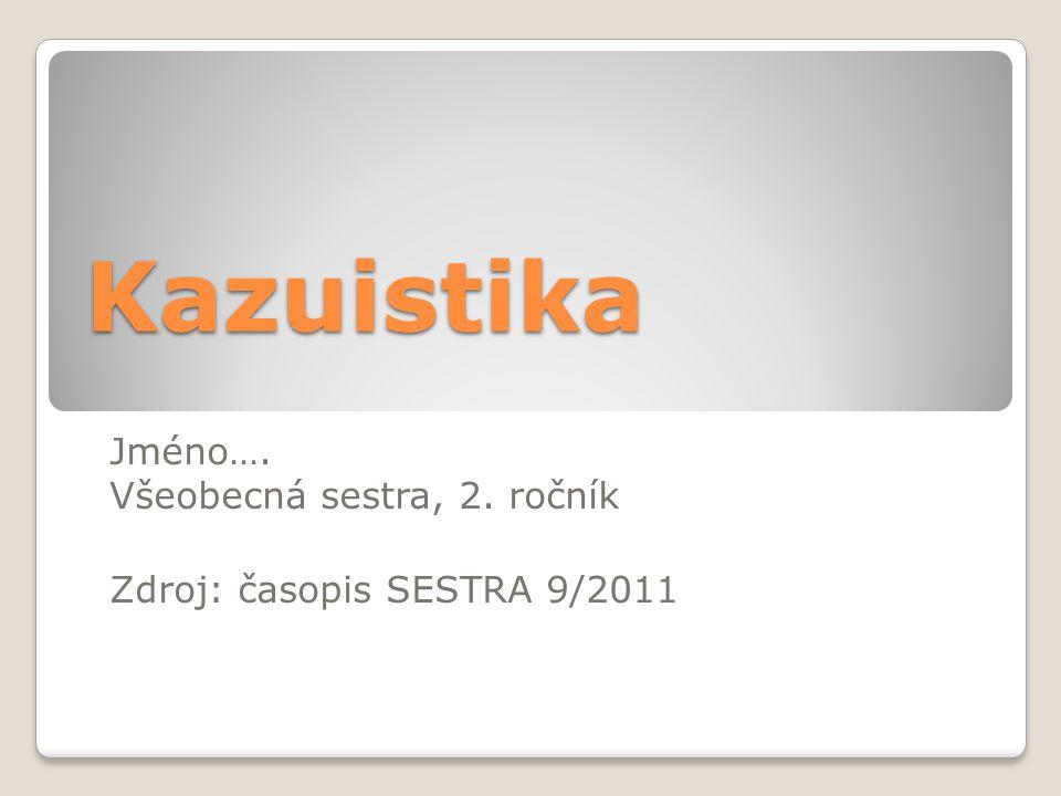 Kazuistika Jméno…. Všeobecná sestra, 2. ročník Zdroj: časopis SESTRA 9/2011