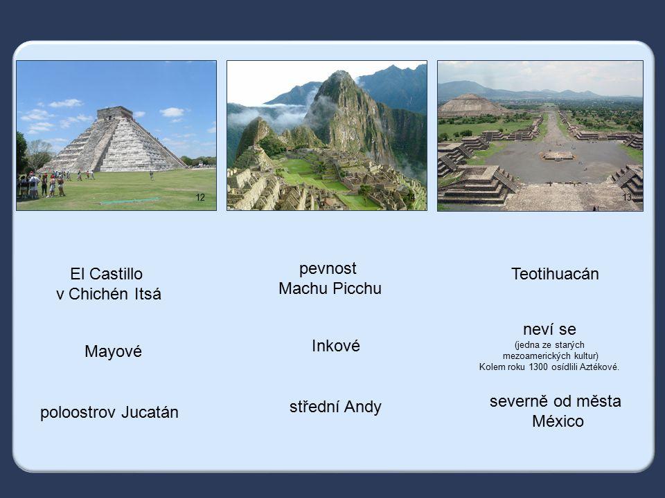 1214 13 pevnost Machu Picchu Inkové střední Andy Teotihuacán neví se (jedna ze starých mezoamerických kultur) Kolem roku 1300 osídlili Aztékové.