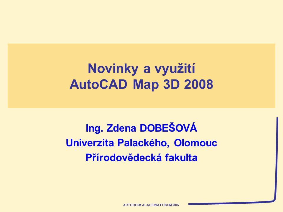 AUTODESK ACADEMIA FORUM 2007 Novinky a využití AutoCAD Map 3D 2008 Ing. Zdena DOBEŠOVÁ Univerzita Palackého, Olomouc Přírodovědecká fakulta