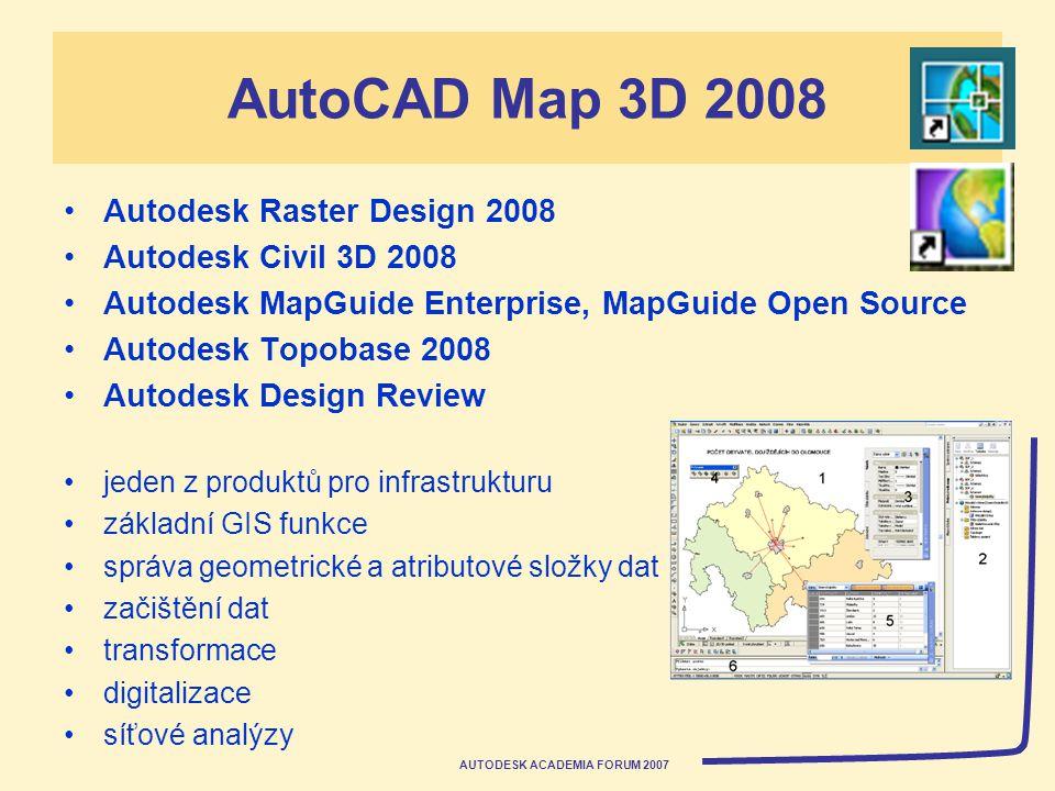AUTODESK ACADEMIA FORUM 2007 AutoCAD Map 3D 2008 Autodesk Raster Design 2008 Autodesk Civil 3D 2008 Autodesk MapGuide Enterprise, MapGuide Open Source Autodesk Topobase 2008 Autodesk Design Review jeden z produktů pro infrastrukturu základní GIS funkce správa geometrické a atributové složky dat začištění dat transformace digitalizace síťové analýzy
