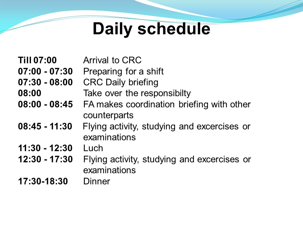 Daily schedule Till 07:00Arrival to CRC 07:00 - 07:30Preparing for a shift 07:30 - 08:00CRC Daily briefing 08:00Take over the responsibilty 08:00 - 08