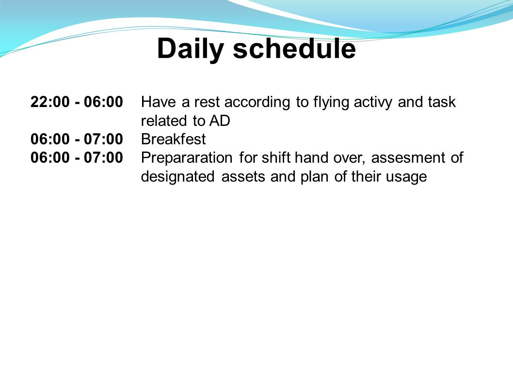 Daily schedule 22:00 - 06:00 Have a rest according to flying activy and task related to AD 06:00 - 07:00Breakfest 06:00 - 07:00Prepararation for shift hand over, assesment of designated assets and plan of their usage
