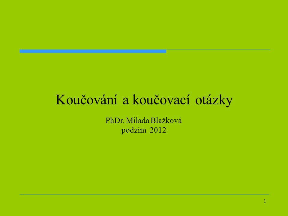 1 Koučování a koučovací otázky PhDr. Milada Blažková podzim 2012