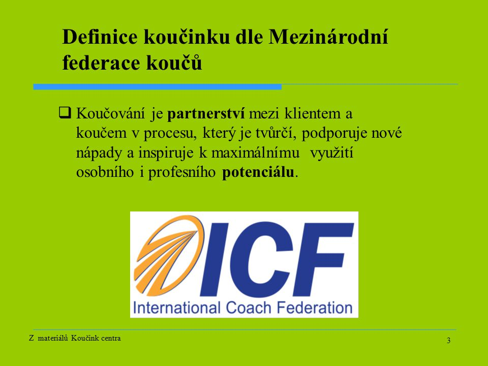 3 Definice koučinku dle Mezinárodní federace koučů  Koučování je partnerství mezi klientem a koučem v procesu, který je tvůrčí, podporuje nové nápady