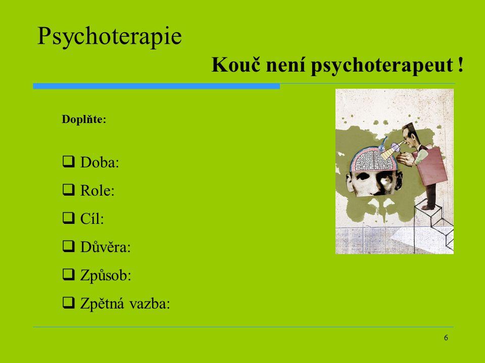 6 Psychoterapie  Doba:  Role:  Cíl:  Důvěra:  Způsob:  Zpětná vazba: Kouč není psychoterapeut ! Doplňte:
