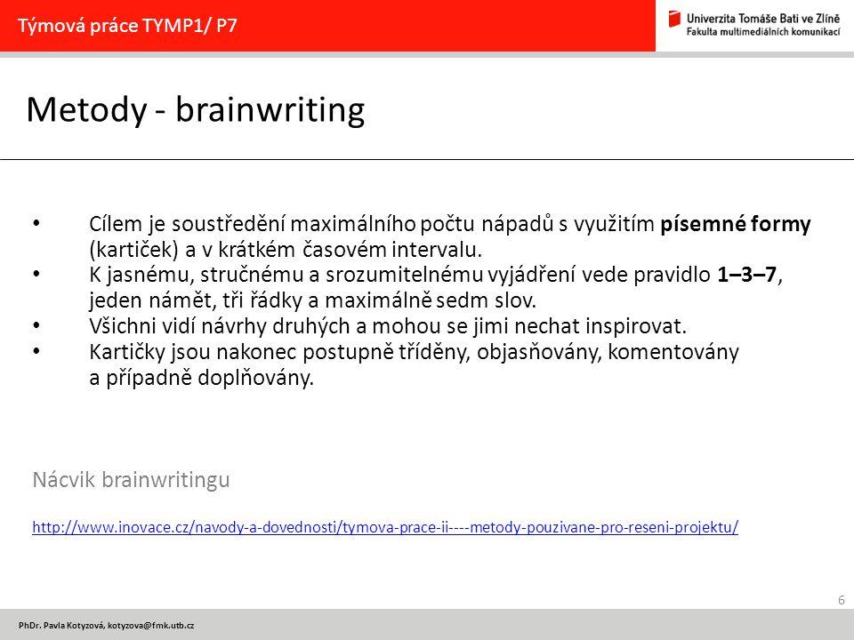 6 PhDr. Pavla Kotyzová, kotyzova@fmk.utb.cz Metody - brainwriting Týmová práce TYMP1/ P7 Cílem je soustředění maximálního počtu nápadů s využitím píse