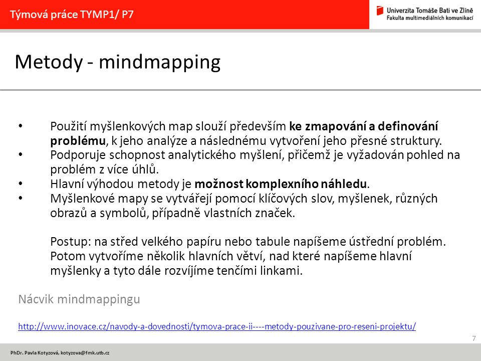 7 PhDr. Pavla Kotyzová, kotyzova@fmk.utb.cz Metody - mindmapping Týmová práce TYMP1/ P7 Použití myšlenkových map slouží především ke zmapování a defin