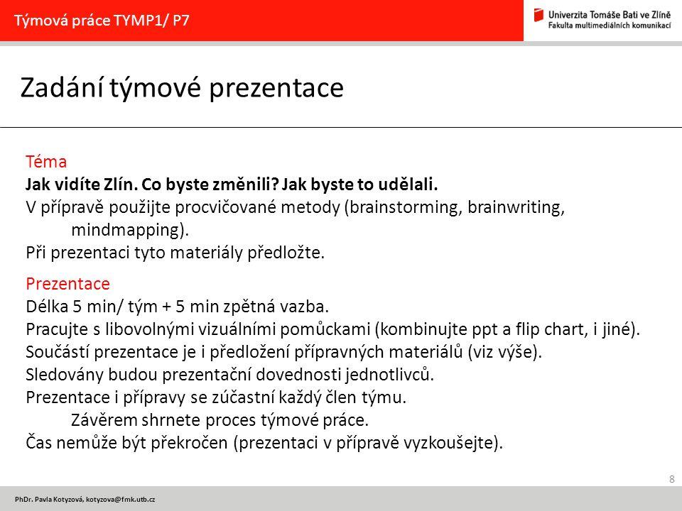 8 PhDr. Pavla Kotyzová, kotyzova@fmk.utb.cz Zadání týmové prezentace Týmová práce TYMP1/ P7 Téma Jak vidíte Zlín. Co byste změnili? Jak byste to uděla