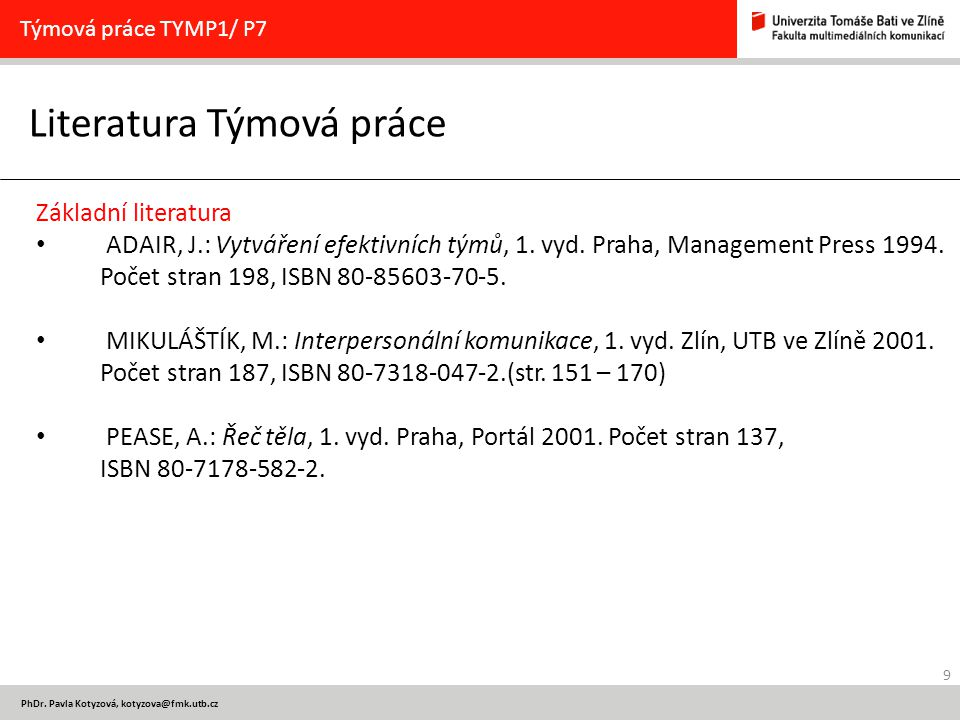9 PhDr. Pavla Kotyzová, kotyzova@fmk.utb.cz Literatura Týmová práce Týmová práce TYMP1/ P7 Základní literatura ADAIR, J.: Vytváření efektivních týmů,