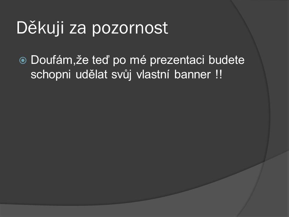 Děkuji za pozornost  Doufám,že teď po mé prezentaci budete schopni udělat svůj vlastní banner !!
