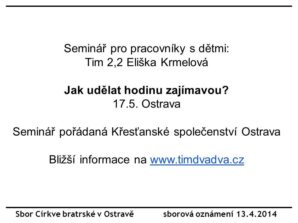 Sbor Církve bratrské v Ostravě sborová oznámení 13.4.2014 Seminář pro pracovníky s dětmi: Tim 2,2 Eliška Krmelová Jak udělat hodinu zajímavou.