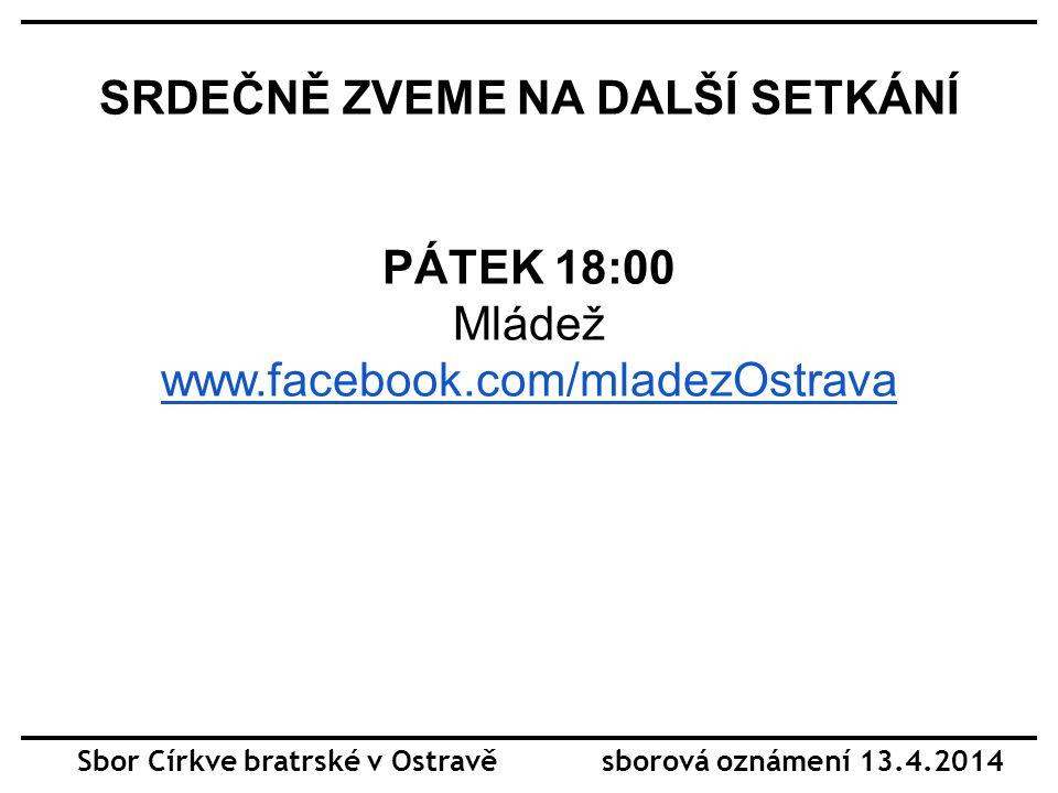 SRDEČNĚ ZVEME NA DALŠÍ SETKÁNÍ PÁTEK 18:00 Mládež www.facebook.com/mladezOstrava Sbor Církve bratrské v Ostravě sborová oznámení 13.4.2014